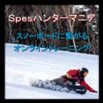 はじまります!【Spesハンターマニア】オンラインスノーボードトレーニング