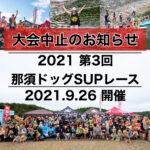 【2021 第3回 那須ドッグSUPレース 中止のお知らせ】